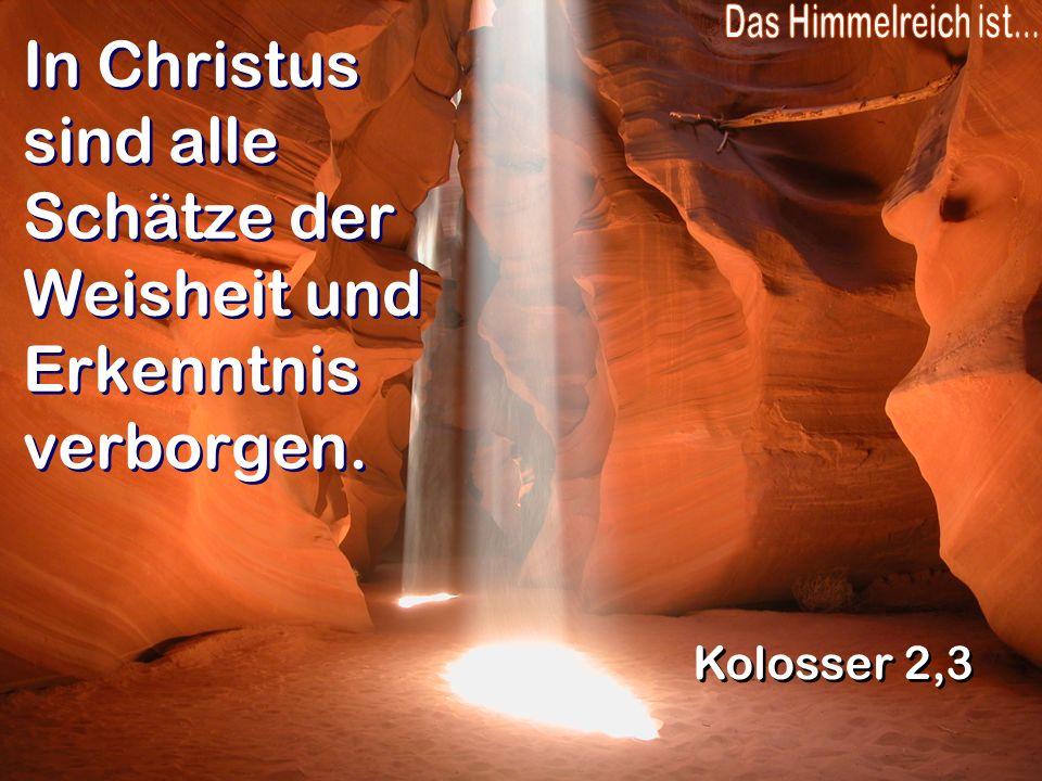 In Christus sind alle Schätze der Weisheit und Erkenntnis verborgen.