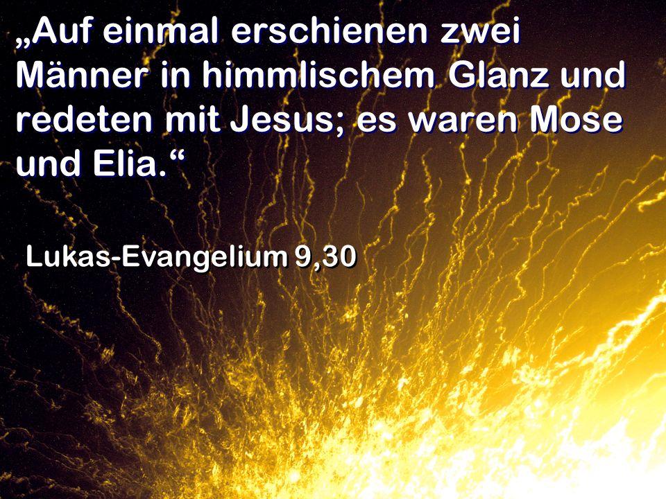 """""""Auf einmal erschienen zwei Männer in himmlischem Glanz und redeten mit Jesus; es waren Mose und Elia."""