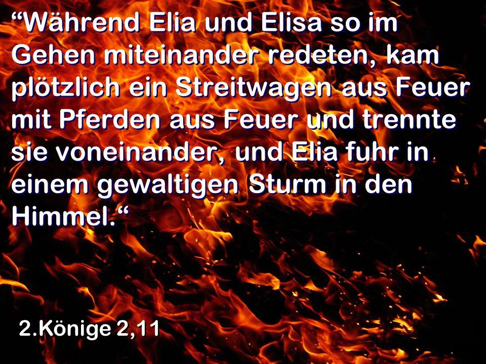 Während Elia und Elisa so im Gehen miteinander redeten, kam plötzlich ein Streitwagen aus Feuer mit Pferden aus Feuer und trennte sie voneinander, und Elia fuhr in einem gewaltigen Sturm in den Himmel.