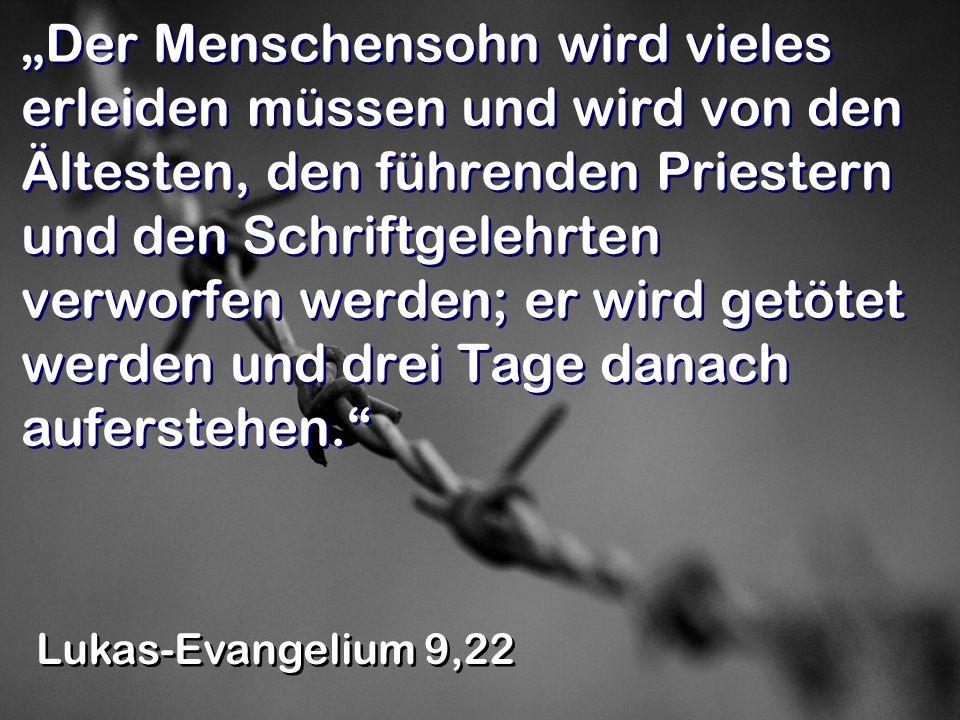 """""""Der Menschensohn wird vieles erleiden müssen und wird von den Ältesten, den führenden Priestern und den Schriftgelehrten verworfen werden; er wird getötet werden und drei Tage danach auferstehen."""