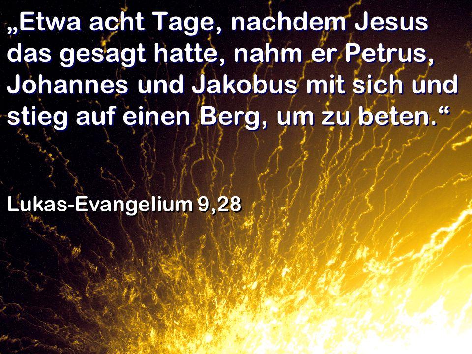 """""""Etwa acht Tage, nachdem Jesus das gesagt hatte, nahm er Petrus, Johannes und Jakobus mit sich und stieg auf einen Berg, um zu beten."""