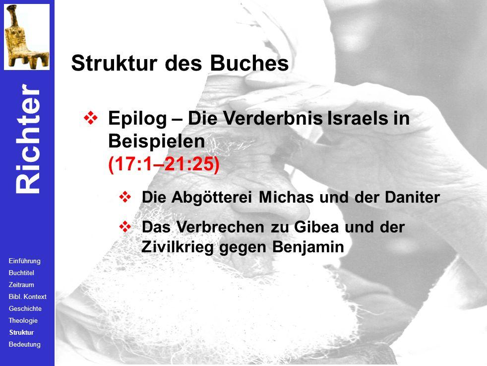 Struktur des Buches Epilog – Die Verderbnis Israels in Beispielen (17:1–21:25) Die Abgötterei Michas und der Daniter.