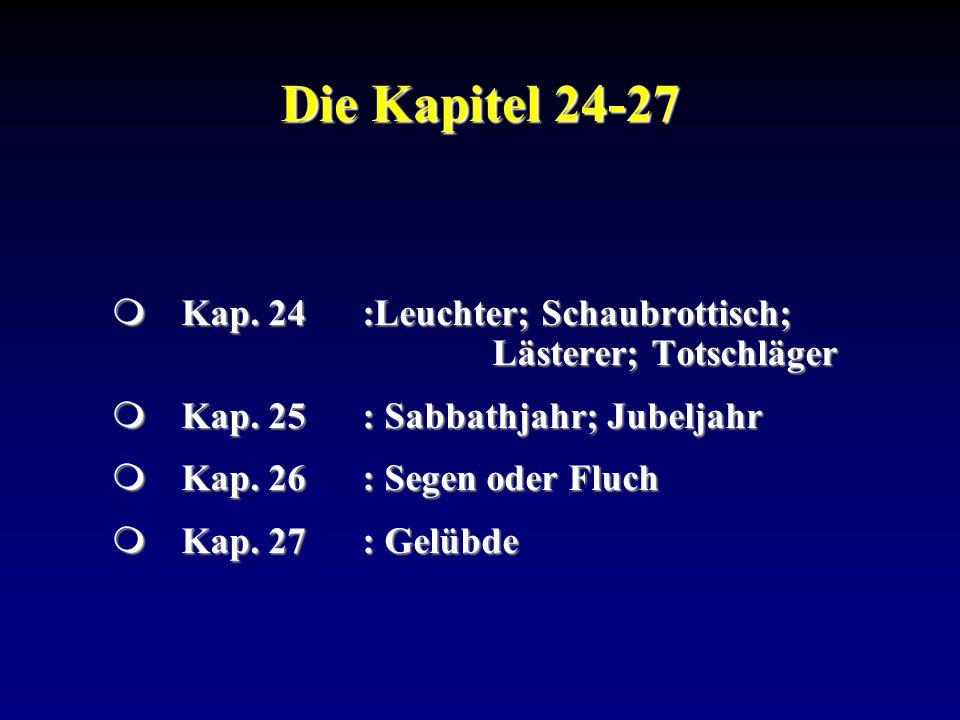 Die Kapitel 24-27 Kap. 24 :Leuchter; Schaubrottisch; Lästerer; Totschläger. Kap. 25 : Sabbathjahr; Jubeljahr.