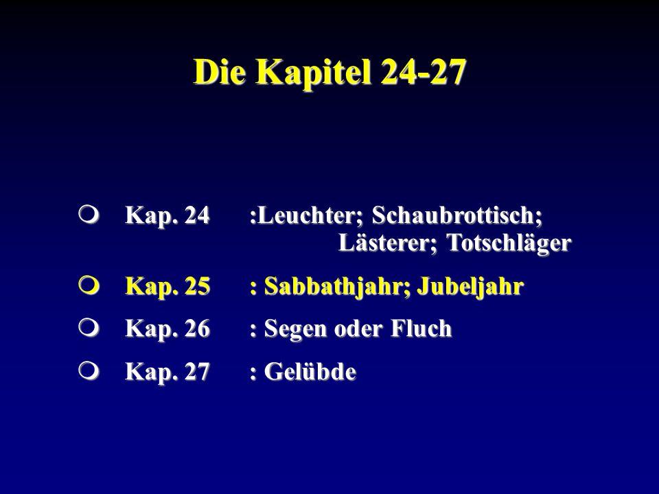 Die Kapitel 24-27Kap. 24 :Leuchter; Schaubrottisch; Lästerer; Totschläger. Kap. 25 : Sabbathjahr; Jubeljahr.