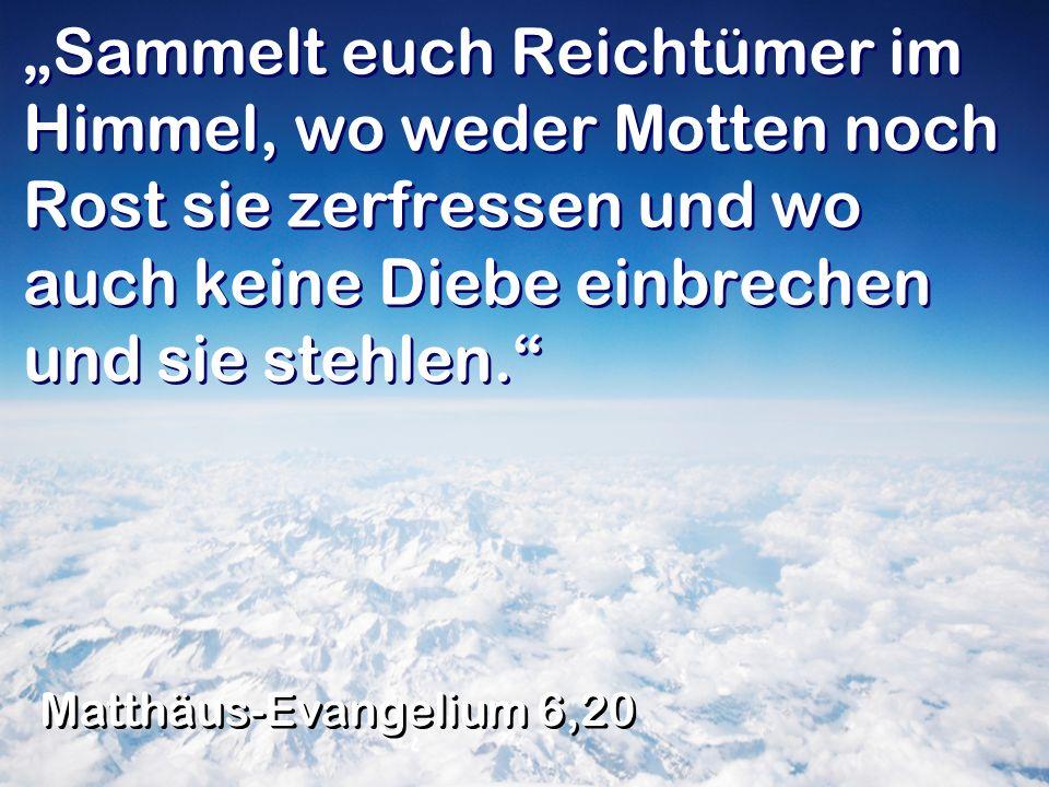 """""""Sammelt euch Reichtümer im Himmel, wo weder Motten noch Rost sie zerfressen und wo auch keine Diebe einbrechen und sie stehlen."""