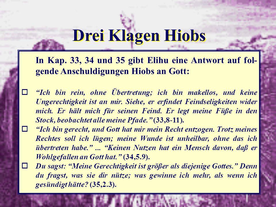 Drei Klagen HiobsIn Kap. 33, 34 und 35 gibt Elihu eine Antwort auf fol-gende Anschuldigungen Hiobs an Gott: