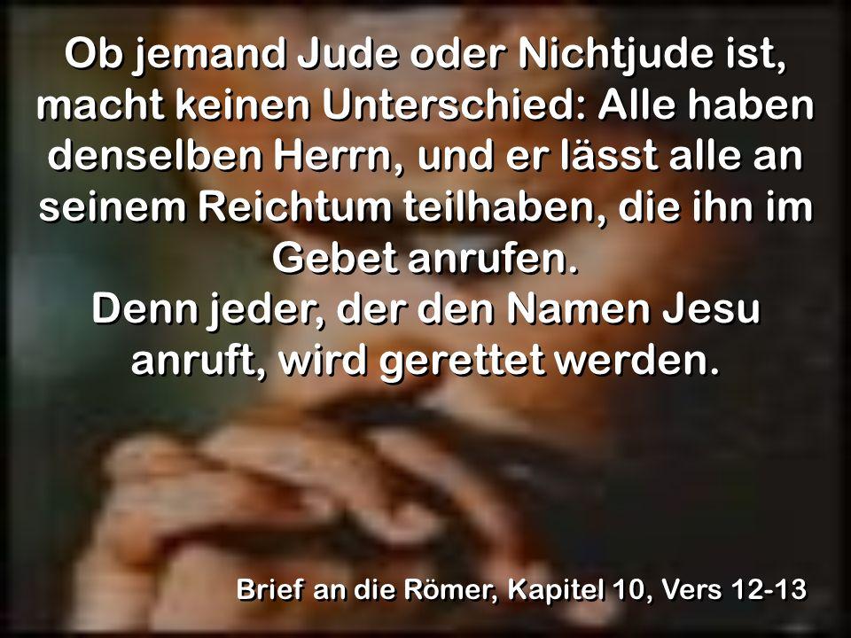 Ob jemand Jude oder Nichtjude ist, macht keinen Unterschied: Alle haben denselben Herrn, und er lässt alle an seinem Reichtum teilhaben, die ihn im Gebet anrufen. Denn jeder, der den Namen Jesu anruft, wird gerettet werden.