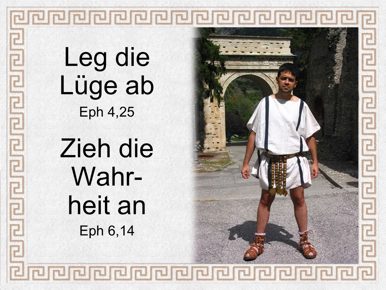 Leg die Lüge ab Eph 4,25 Zieh die Wahr- heit an Eph 6,14