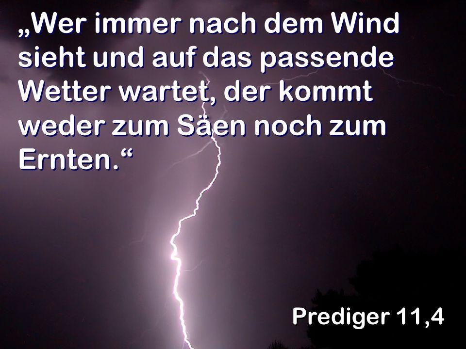 """""""Wer immer nach dem Wind sieht und auf das passende Wetter wartet, der kommt weder zum Säen noch zum Ernten."""