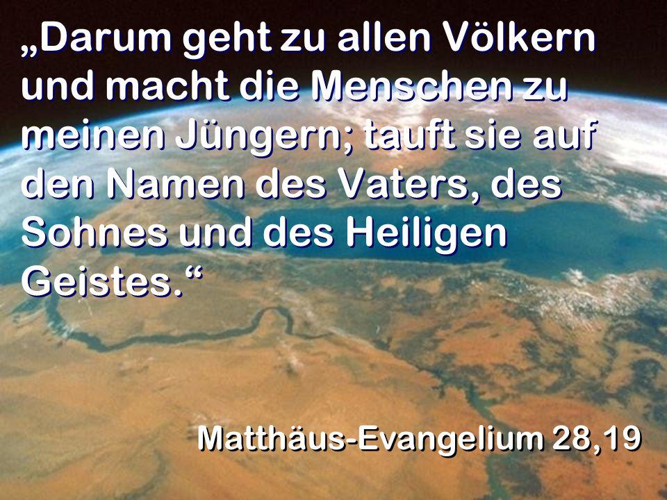 """""""Darum geht zu allen Völkern und macht die Menschen zu meinen Jüngern; tauft sie auf den Namen des Vaters, des Sohnes und des Heiligen Geistes."""