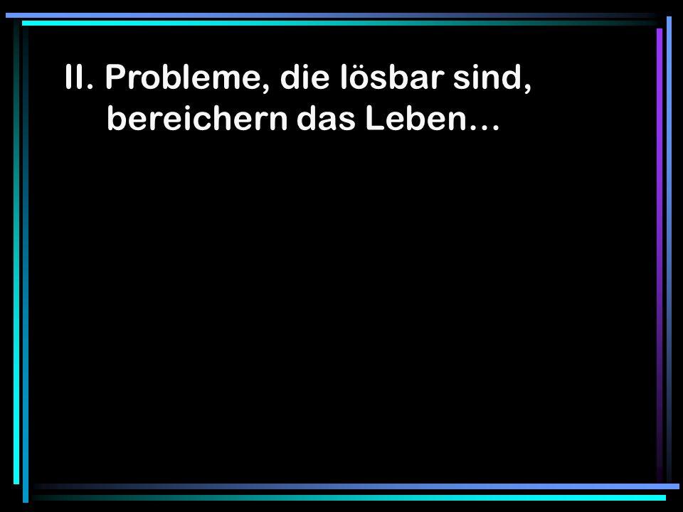 II. Probleme, die lösbar sind, bereichern das Leben…