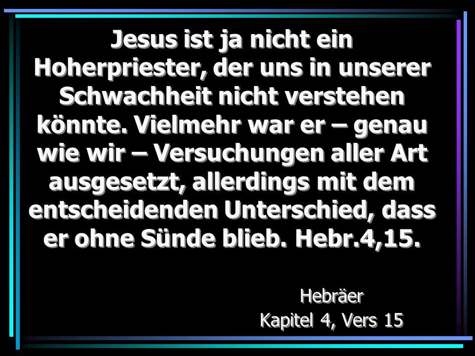 Jesus ist ja nicht ein Hoherpriester, der uns in unserer Schwachheit nicht verstehen könnte. Vielmehr war er – genau wie wir – Versuchungen aller Art ausgesetzt, allerdings mit dem entscheidenden Unterschied, dass er ohne Sünde blieb. Hebr.4,15.