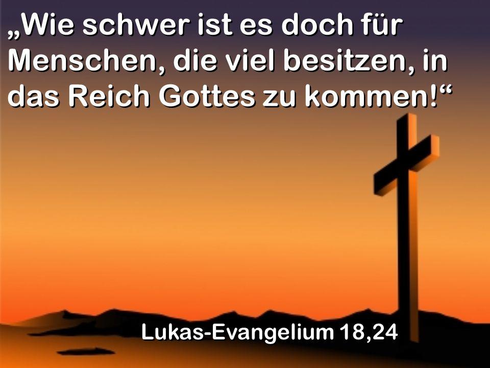 """""""Wie schwer ist es doch für Menschen, die viel besitzen, in das Reich Gottes zu kommen!"""