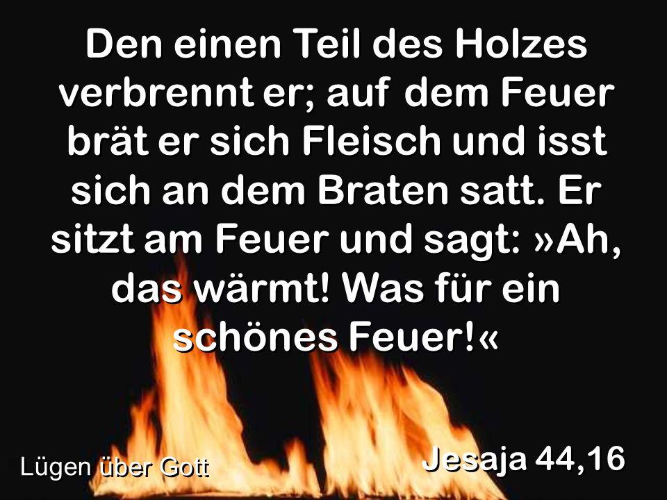 Den einen Teil des Holzes verbrennt er; auf dem Feuer brät er sich Fleisch und isst sich an dem Braten satt. Er sitzt am Feuer und sagt: »Ah, das wärmt! Was für ein schönes Feuer!«