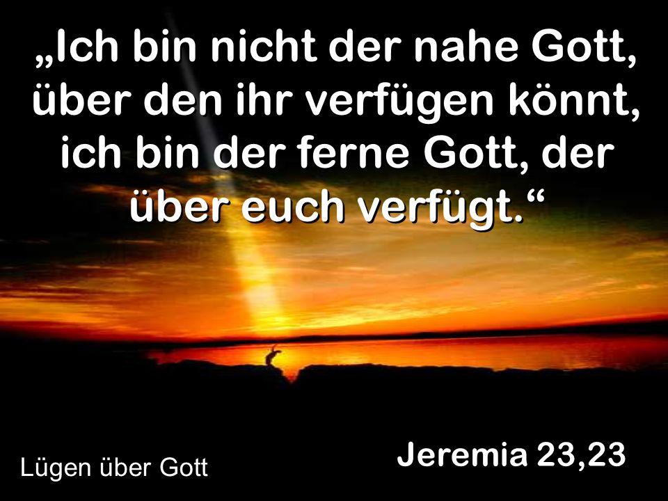 """""""Ich bin nicht der nahe Gott, über den ihr verfügen könnt, ich bin der ferne Gott, der über euch verfügt."""
