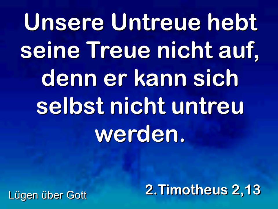 Unsere Untreue hebt seine Treue nicht auf, denn er kann sich selbst nicht untreu werden.