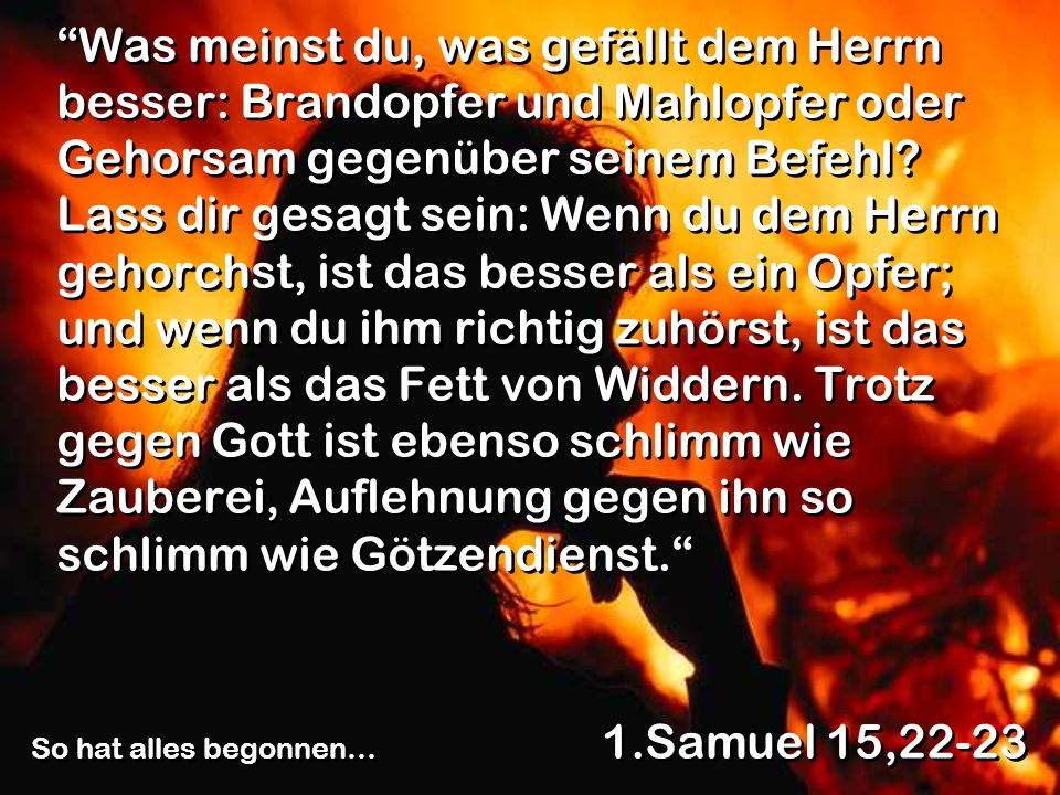 Was meinst du, was gefällt dem Herrn besser: Brandopfer und Mahlopfer oder Gehorsam gegenüber seinem Befehl Lass dir gesagt sein: Wenn du dem Herrn gehorchst, ist das besser als ein Opfer; und wenn du ihm richtig zuhörst, ist das besser als das Fett von Widdern. Trotz gegen Gott ist ebenso schlimm wie Zauberei, Auflehnung gegen ihn so schlimm wie Götzendienst.