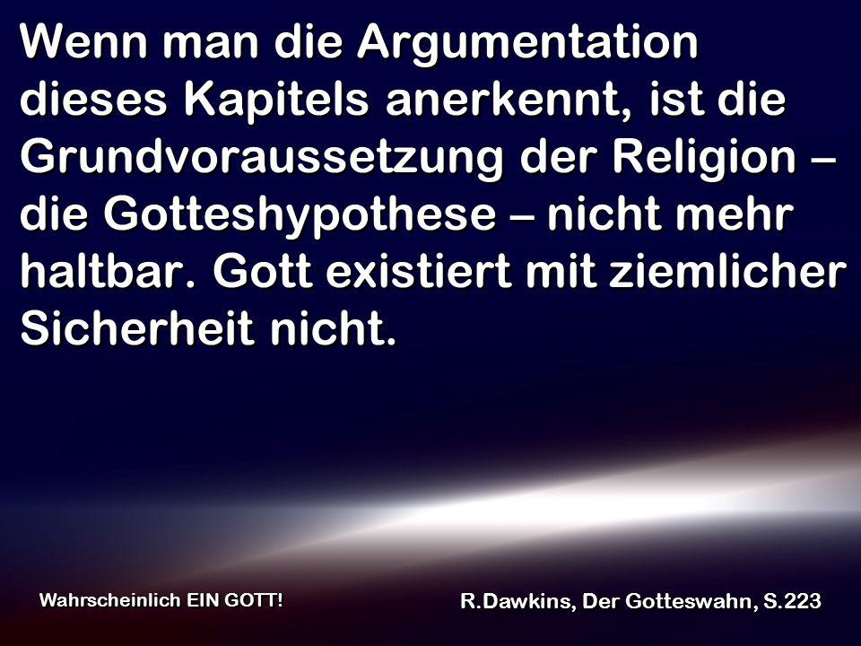 Wenn man die Argumentation dieses Kapitels anerkennt, ist die Grundvoraussetzung der Religion – die Gotteshypothese – nicht mehr haltbar. Gott existiert mit ziemlicher Sicherheit nicht.