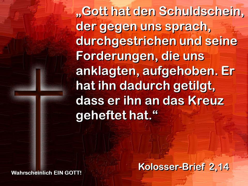 """""""Gott hat den Schuldschein, der gegen uns sprach, durchgestrichen und seine Forderungen, die uns anklagten, aufgehoben. Er hat ihn dadurch getilgt, dass er ihn an das Kreuz geheftet hat."""