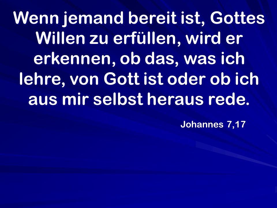 Wenn jemand bereit ist, Gottes Willen zu erfüllen, wird er erkennen, ob das, was ich lehre, von Gott ist oder ob ich aus mir selbst heraus rede.