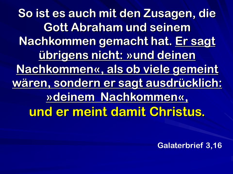 So ist es auch mit den Zusagen, die Gott Abraham und seinem Nachkommen gemacht hat. Er sagt übrigens nicht: »und deinen Nachkommen«, als ob viele gemeint wären, sondern er sagt ausdrücklich: »deinem Nachkommen«, und er meint damit Christus.