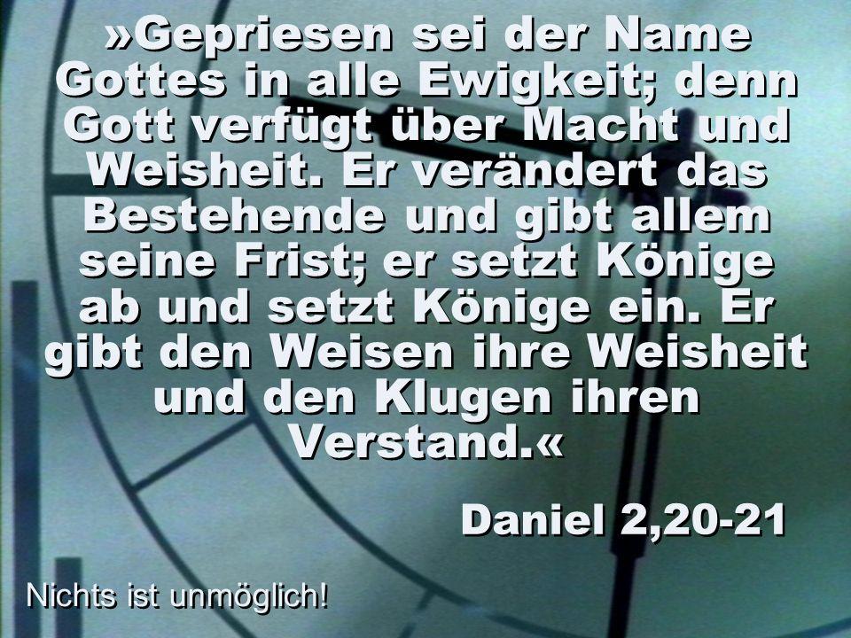 »Gepriesen sei der Name Gottes in alle Ewigkeit; denn Gott verfügt über Macht und Weisheit. Er verändert das Bestehende und gibt allem seine Frist; er setzt Könige ab und setzt Könige ein. Er gibt den Weisen ihre Weisheit und den Klugen ihren Verstand.«