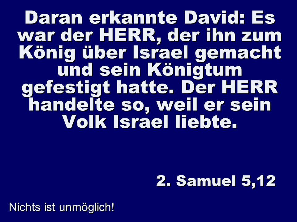 Daran erkannte David: Es war der HERR, der ihn zum König über Israel gemacht und sein Königtum gefestigt hatte. Der HERR handelte so, weil er sein Volk Israel liebte.