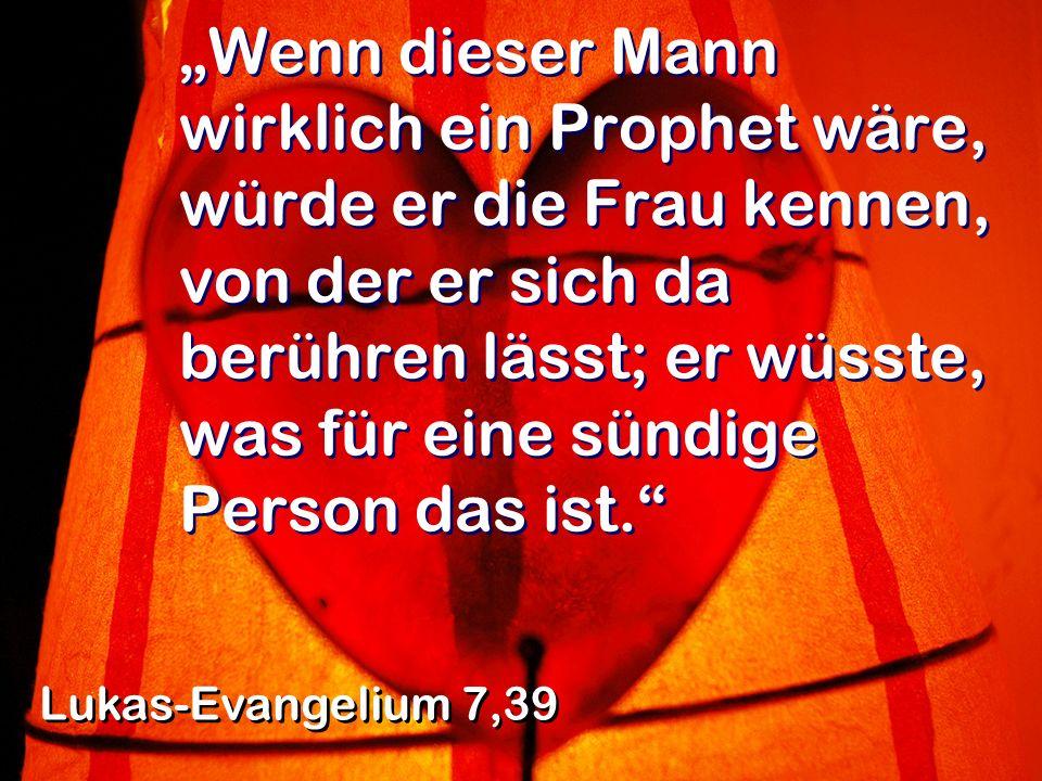 """""""Wenn dieser Mann wirklich ein Prophet wäre, würde er die Frau kennen, von der er sich da berühren lässt; er wüsste, was für eine sündige Person das ist."""