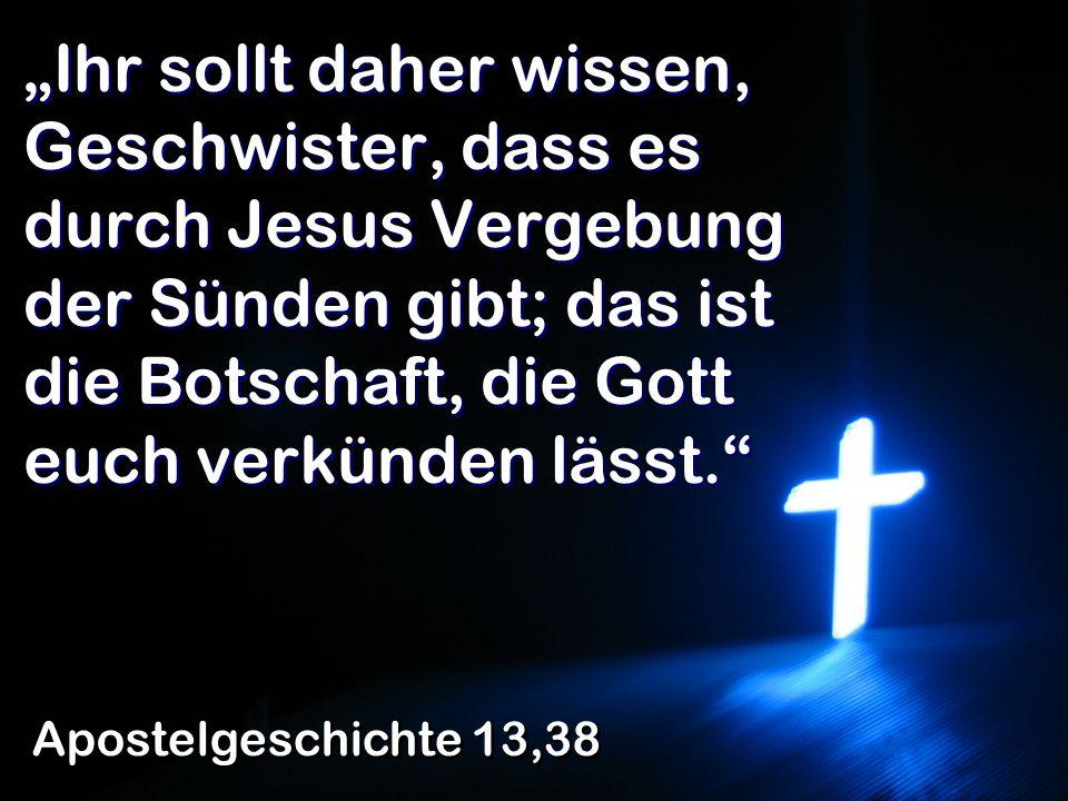 """""""Ihr sollt daher wissen, Geschwister, dass es durch Jesus Vergebung der Sünden gibt; das ist die Botschaft, die Gott euch verkünden lässt."""
