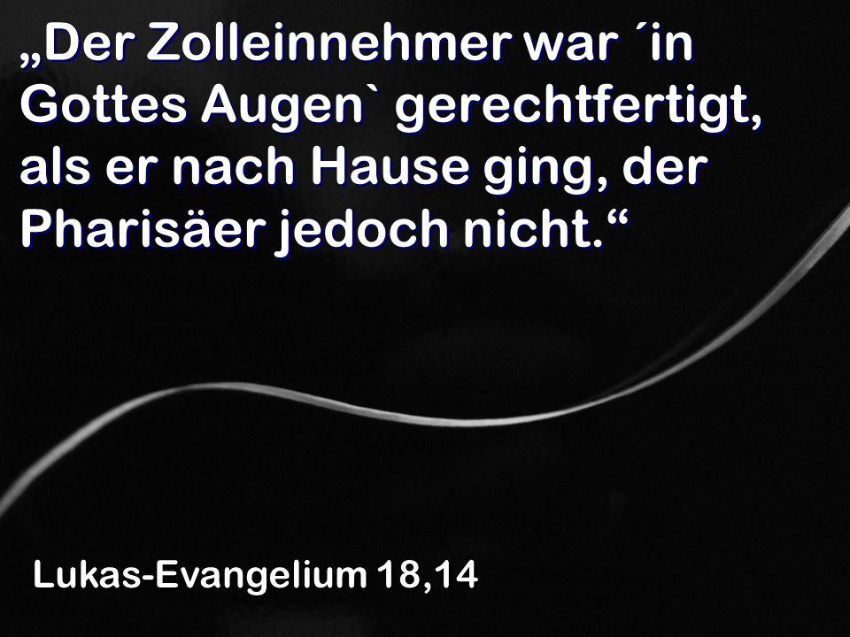 """""""Der Zolleinnehmer war ´in Gottes Augen` gerechtfertigt, als er nach Hause ging, der Pharisäer jedoch nicht."""