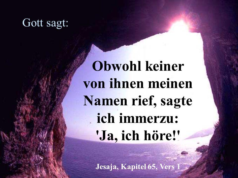 Gott sagt: Obwohl keiner von ihnen meinen Namen rief, sagte ich immerzu: Ja, ich höre! Jesaja, Kapitel 65, Vers 1.
