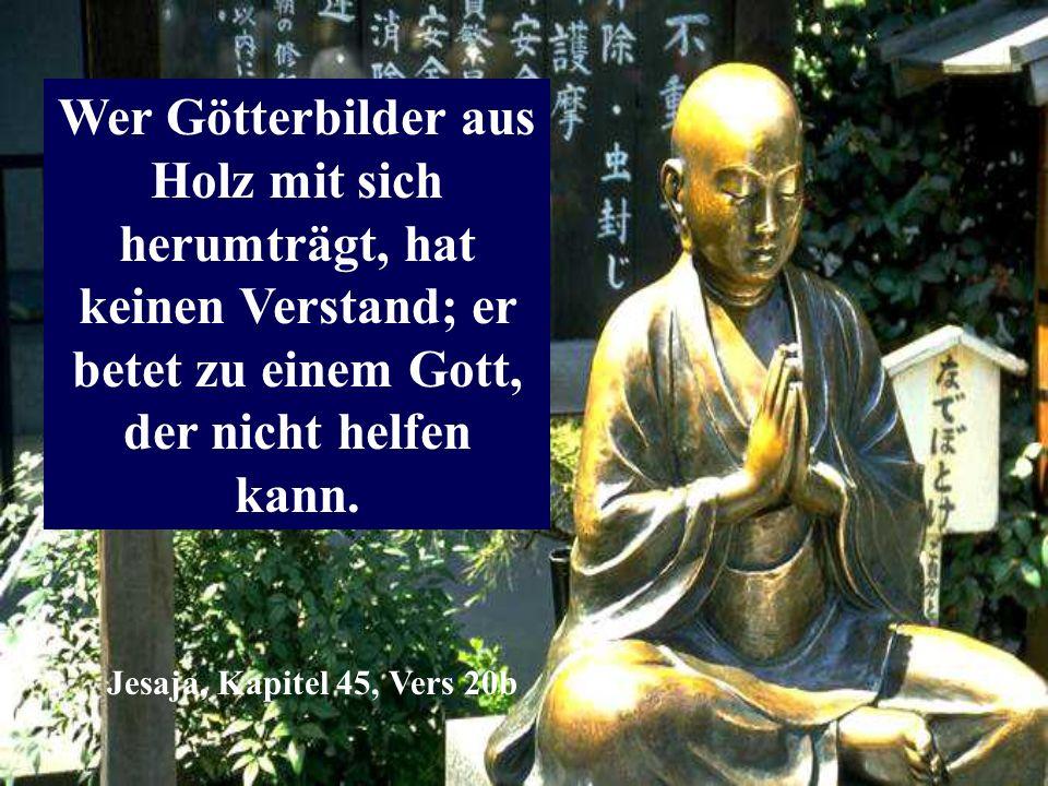 Wer Götterbilder aus Holz mit sich herumträgt, hat keinen Verstand; er betet zu einem Gott, der nicht helfen kann.