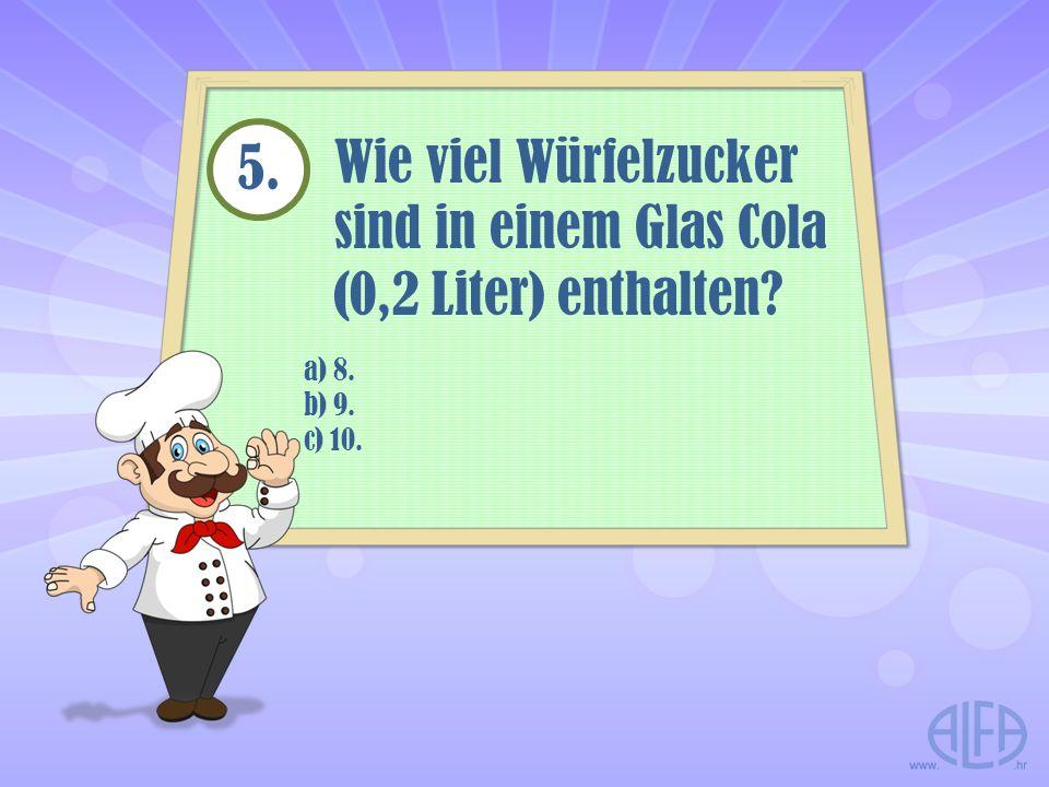 5. Wie viel Würfelzucker sind in einem Glas Cola (0,2 Liter) enthalten a) 8. b) 9. c) 10.