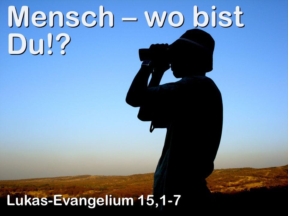 Mensch – wo bist Du! Lukas-Evangelium 15,1-7