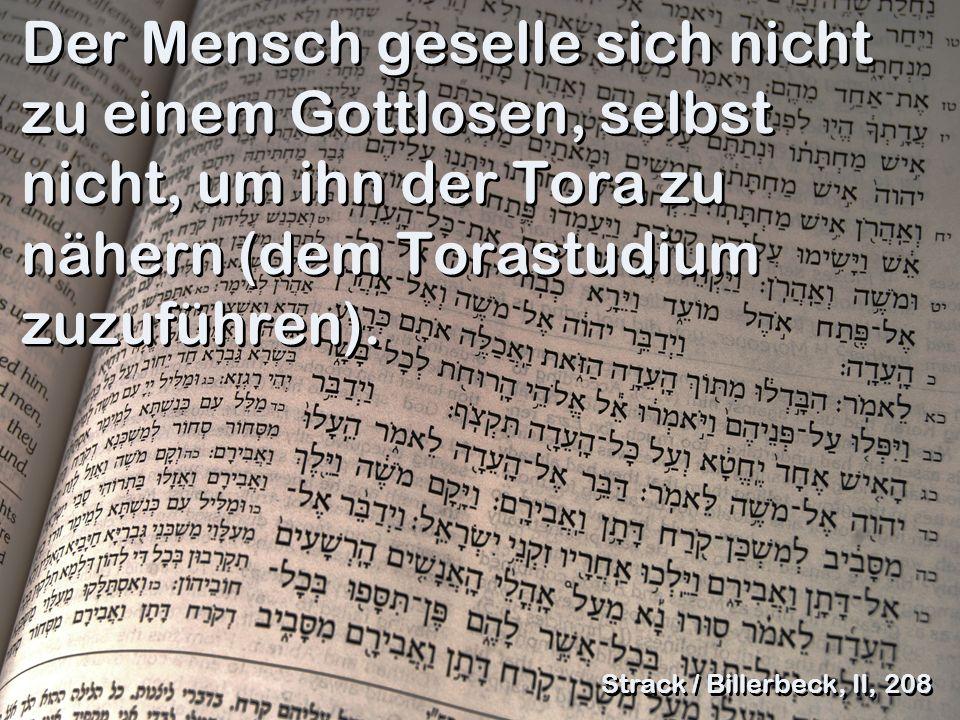 Der Mensch geselle sich nicht zu einem Gottlosen, selbst nicht, um ihn der Tora zu nähern (dem Torastudium zuzuführen).