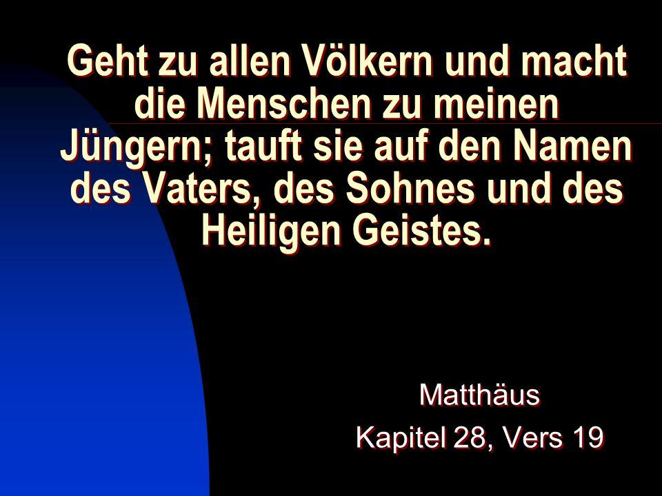 Geht zu allen Völkern und macht die Menschen zu meinen Jüngern; tauft sie auf den Namen des Vaters, des Sohnes und des Heiligen Geistes.