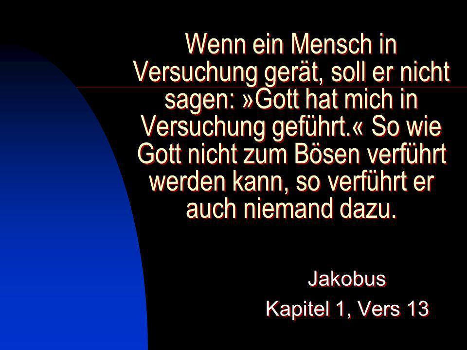 Wenn ein Mensch in Versuchung gerät, soll er nicht sagen: »Gott hat mich in Versuchung geführt.« So wie Gott nicht zum Bösen verführt werden kann, so verführt er auch niemand dazu.