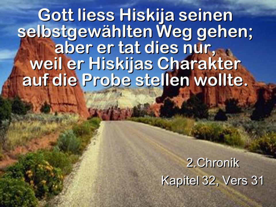 Gott liess Hiskija seinen selbstgewählten Weg gehen; aber er tat dies nur, weil er Hiskijas Charakter auf die Probe stellen wollte.
