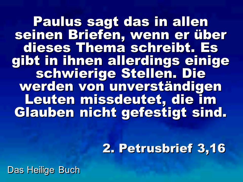 Paulus sagt das in allen seinen Briefen, wenn er über dieses Thema schreibt. Es gibt in ihnen allerdings einige schwierige Stellen. Die werden von unverständigen Leuten missdeutet, die im Glauben nicht gefestigt sind.