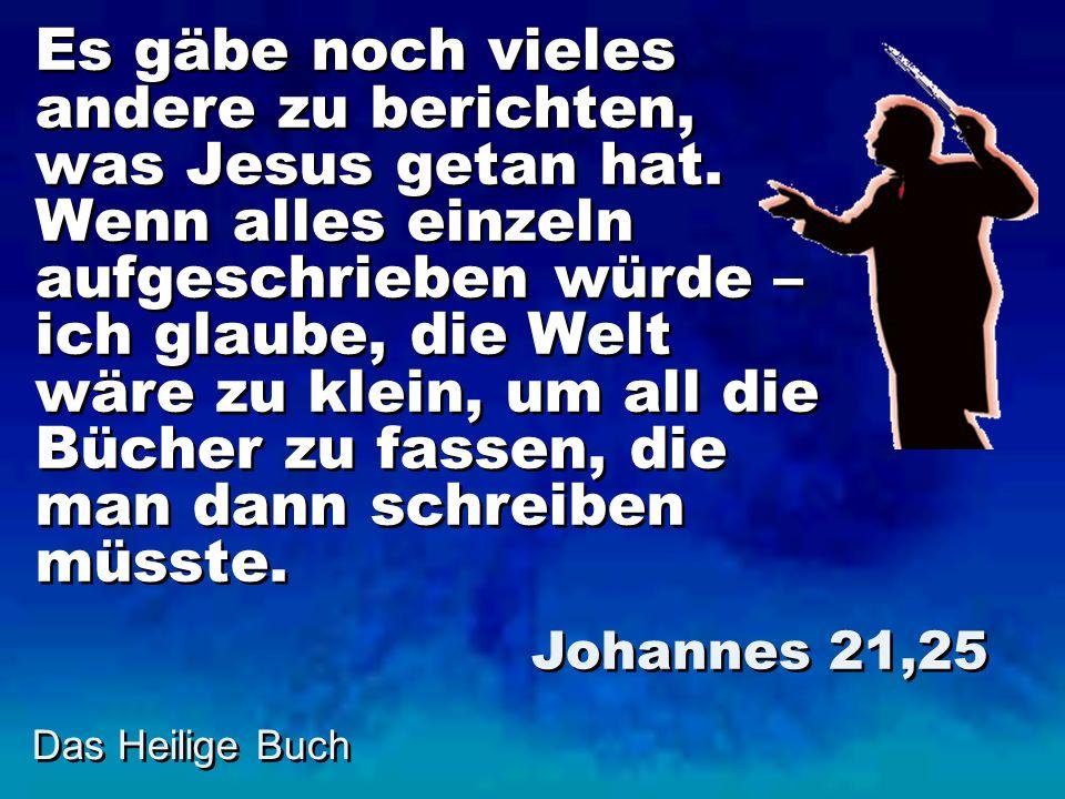 Es gäbe noch vieles andere zu berichten, was Jesus getan hat