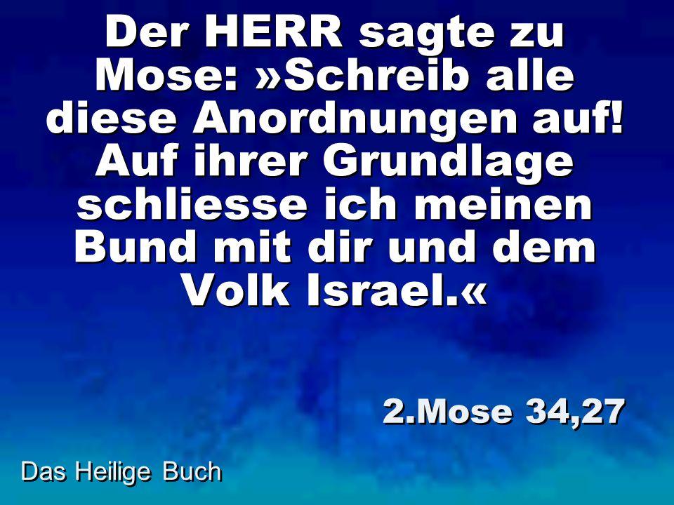 Der HERR sagte zu Mose: »Schreib alle diese Anordnungen auf
