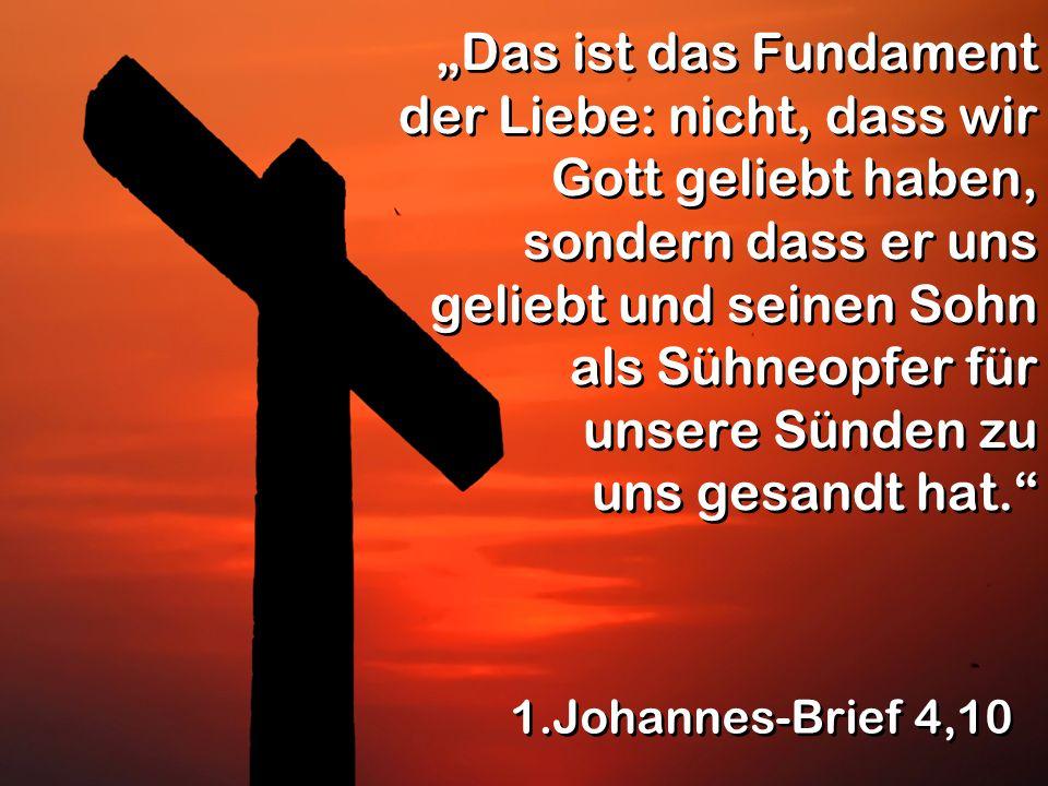 """""""Das ist das Fundament der Liebe: nicht, dass wir Gott geliebt haben, sondern dass er uns geliebt und seinen Sohn als Sühneopfer für unsere Sünden zu uns gesandt hat."""