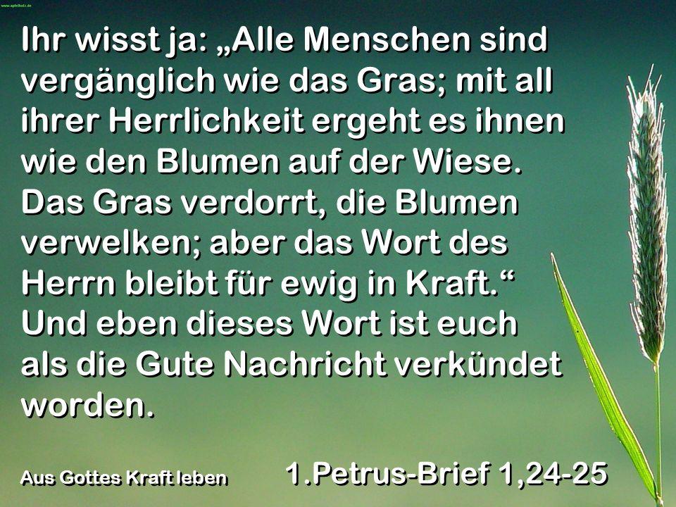 """Ihr wisst ja: """"Alle Menschen sind vergänglich wie das Gras; mit all ihrer Herrlichkeit ergeht es ihnen wie den Blumen auf der Wiese. Das Gras verdorrt, die Blumen verwelken; aber das Wort des Herrn bleibt für ewig in Kraft. Und eben dieses Wort ist euch als die Gute Nachricht verkündet worden."""