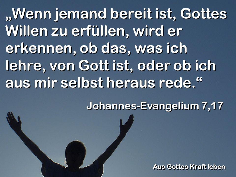 """""""Wenn jemand bereit ist, Gottes Willen zu erfüllen, wird er erkennen, ob das, was ich lehre, von Gott ist, oder ob ich aus mir selbst heraus rede."""