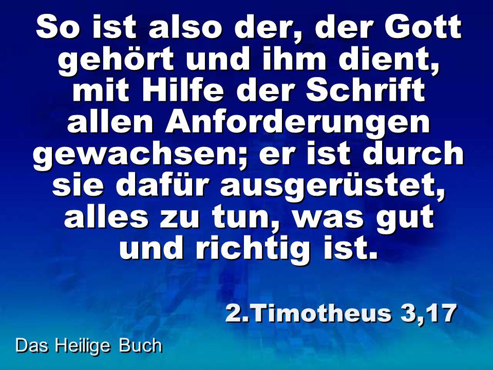 So ist also der, der Gott gehört und ihm dient, mit Hilfe der Schrift allen Anforderungen gewachsen; er ist durch sie dafür ausgerüstet, alles zu tun, was gut und richtig ist.