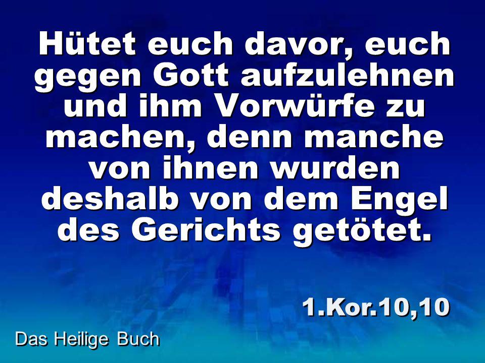 Hütet euch davor, euch gegen Gott aufzulehnen und ihm Vorwürfe zu machen, denn manche von ihnen wurden deshalb von dem Engel des Gerichts getötet.