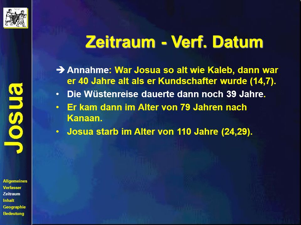 Zeitraum - Verf. Datum Annahme: War Josua so alt wie Kaleb, dann war er 40 Jahre alt als er Kundschafter wurde (14,7).