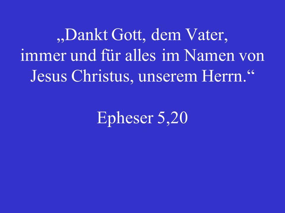 """""""Dankt Gott, dem Vater, immer und für alles im Namen von Jesus Christus, unserem Herrn. Epheser 5,20"""