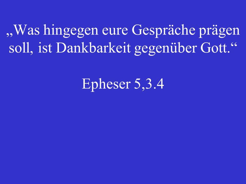 """""""Was hingegen eure Gespräche prägen soll, ist Dankbarkeit gegenüber Gott. Epheser 5,3.4"""