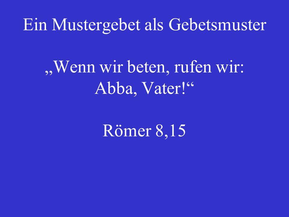 """Ein Mustergebet als Gebetsmuster """"Wenn wir beten, rufen wir: Abba, Vater! Römer 8,15"""